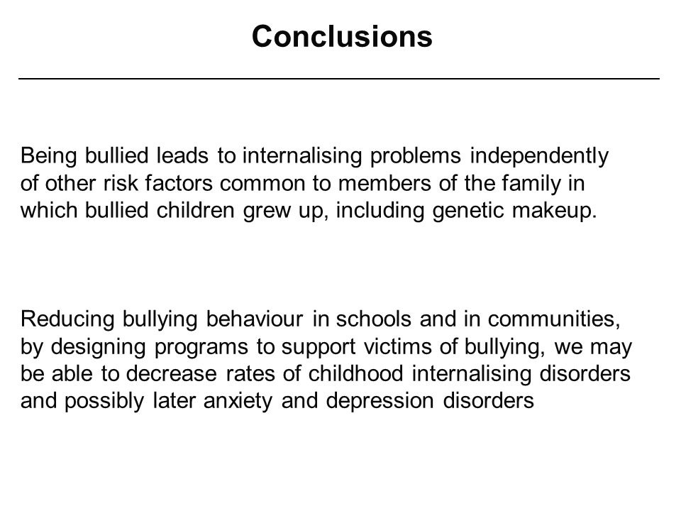 Conclusions Being bullied leads to internalising problems independently of other risk factors common to members of the family in which bullied children grew up, including genetic makeup.