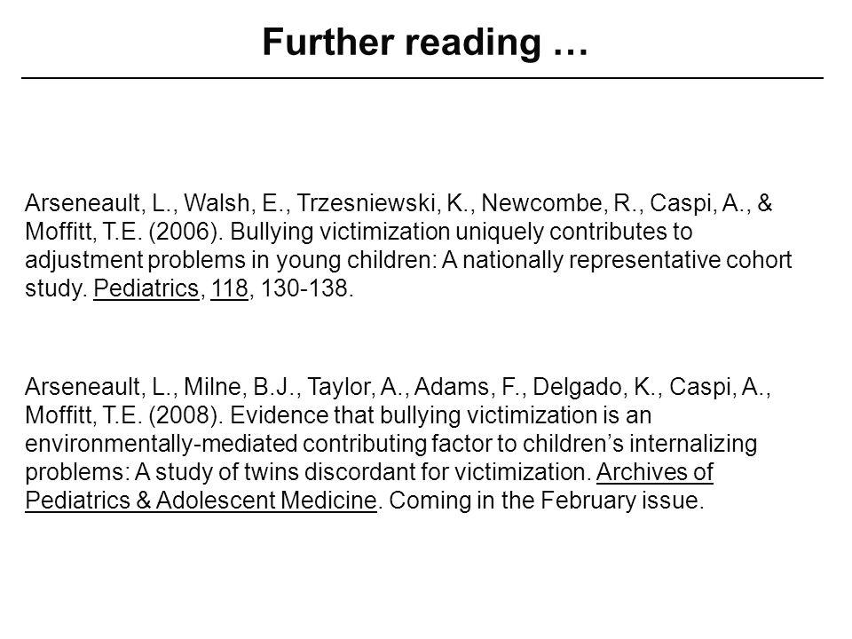 Further reading … Arseneault, L., Milne, B.J., Taylor, A., Adams, F., Delgado, K., Caspi, A., Moffitt, T.E. (2008). Evidence that bullying victimizati