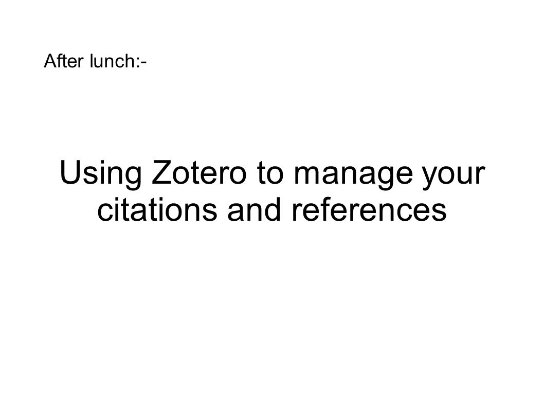 After lunch:- Using Zotero to manage your citations and references