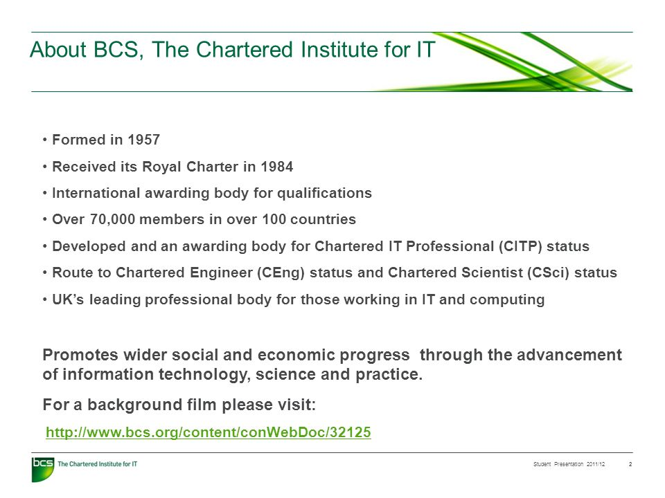Student Presentation 2011/12 2 About BCS, The Chartered Institute for IT Formed in 1957 Received its Royal Charter in 1984 International awarding body