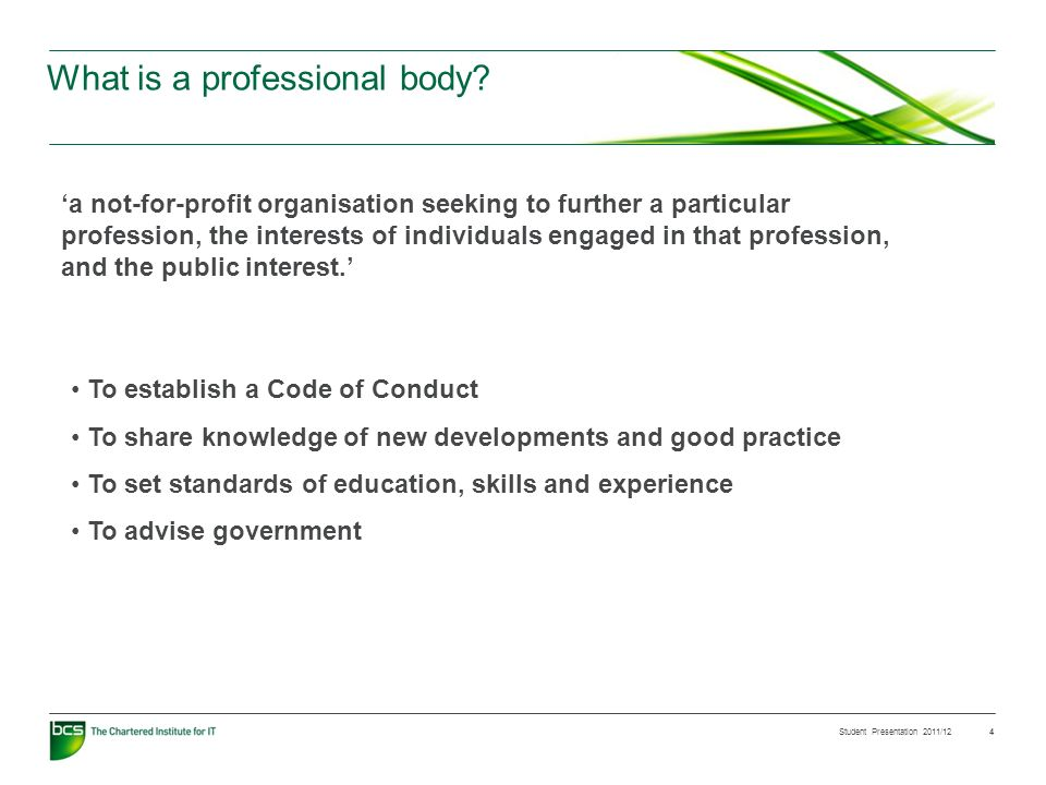 Student Presentation 2011/12 4 What is a professional body? a not-for-profit organisation seeking to further a particular profession, the interests of