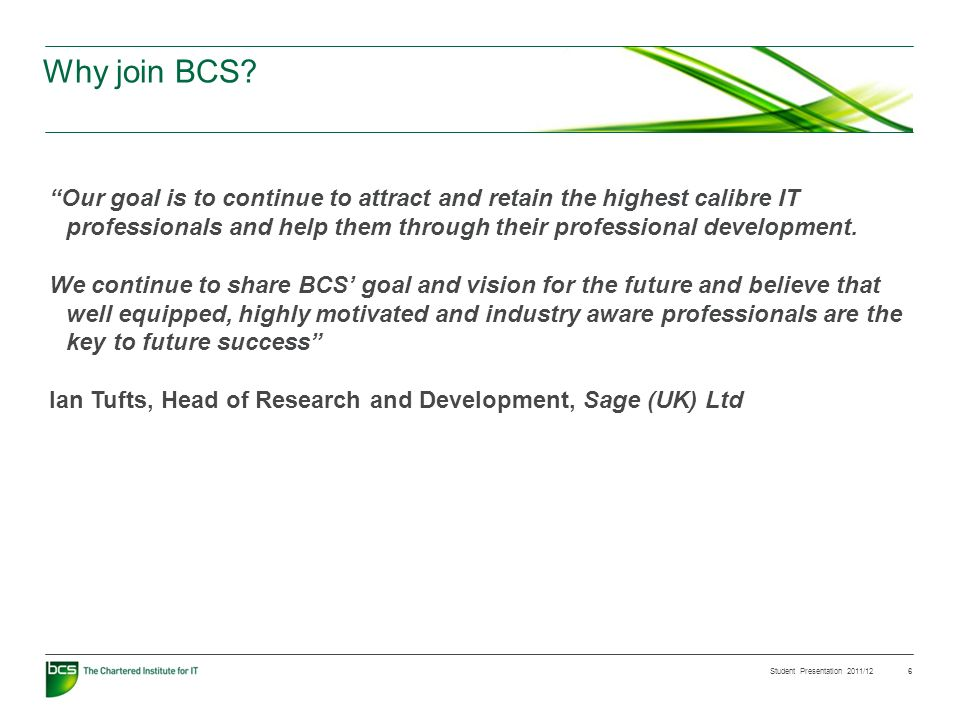 Student Presentation 2011/12 6 Why join BCS? Our goal is to continue to attract and retain the highest calibre IT professionals and help them through