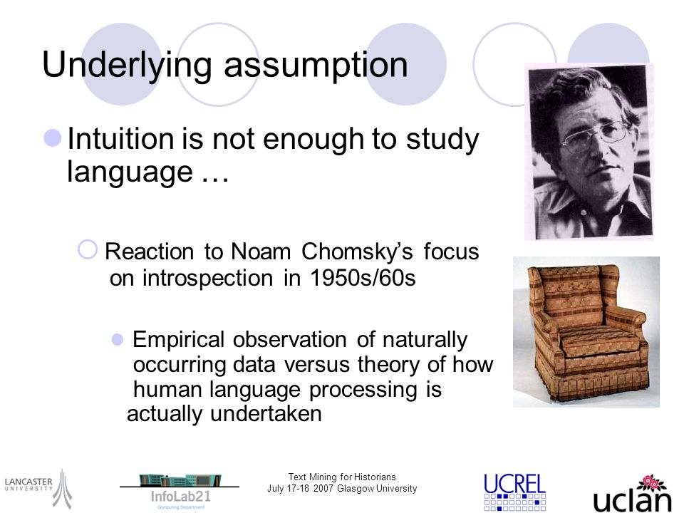 Text Mining for Historians July 17-18 2007 Glasgow University Underlying assumption Intuition is not enough to study language … Reaction to Noam Choms