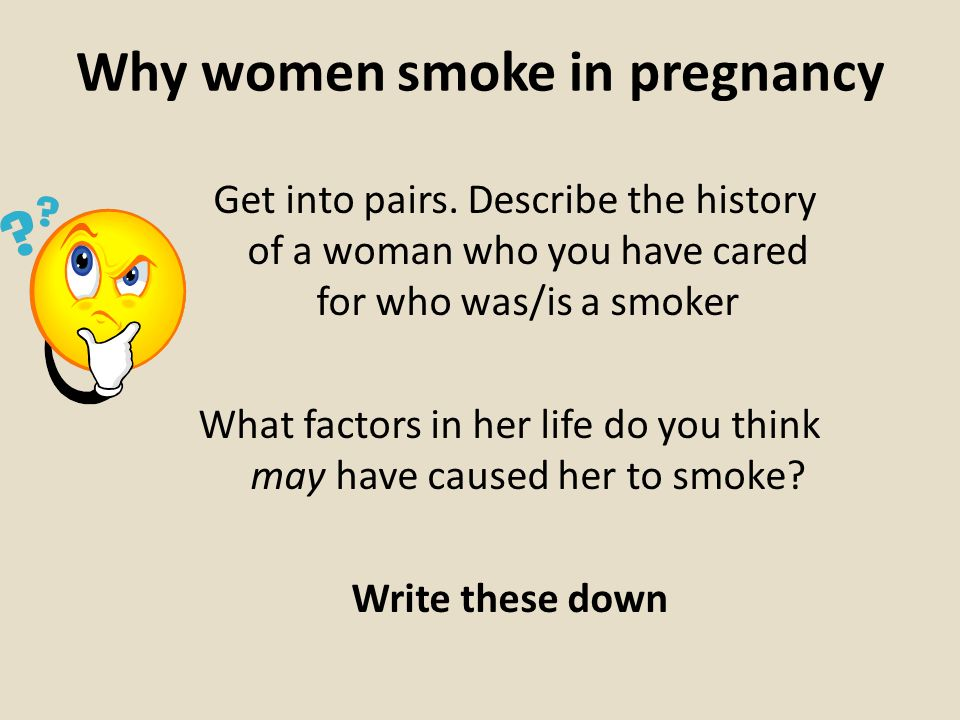 Why women smoke in pregnancy Get into pairs. Describe the history of a woman who you have cared for who was/is a smoker What factors in her life do yo