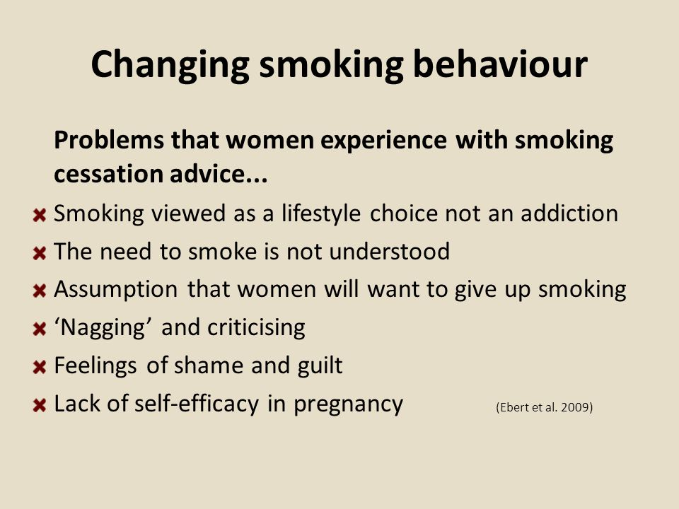 Changing smoking behaviour Problems that women experience with smoking cessation advice... Smoking viewed as a lifestyle choice not an addiction The n