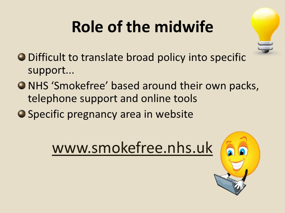 Role of the midwife Difficult to translate broad policy into specific support... NHS Smokefree based around their own packs, telephone support and onl