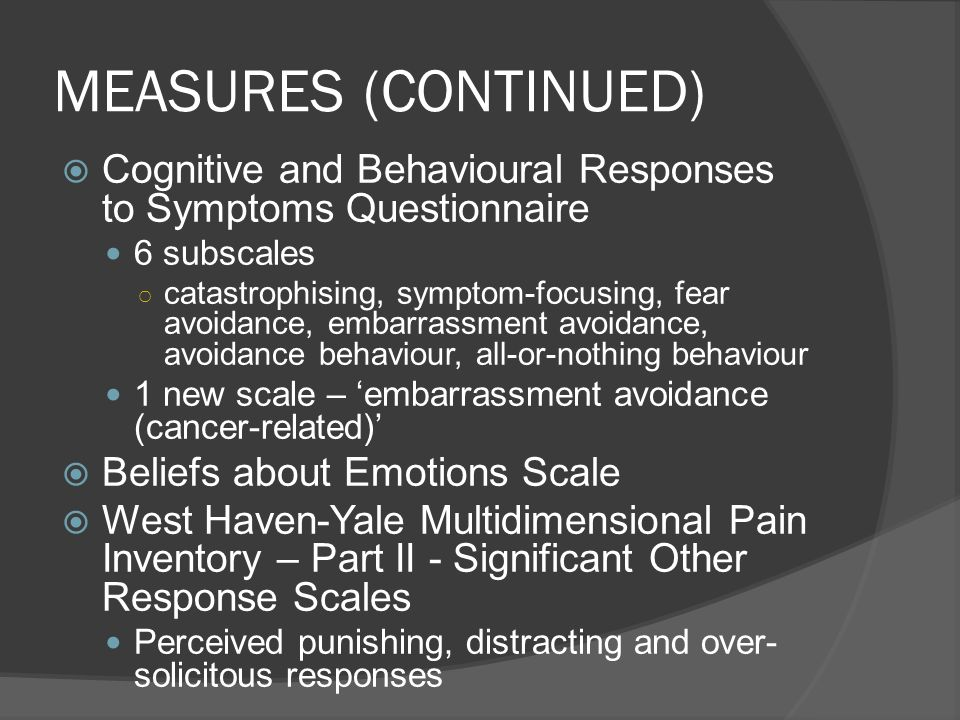 MEASURES (CONTINUED) Cognitive and Behavioural Responses to Symptoms Questionnaire 6 subscales catastrophising, symptom-focusing, fear avoidance, emba