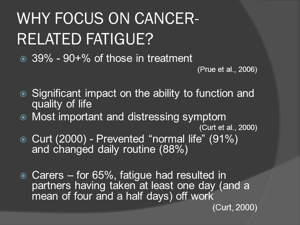 WHY FOCUS ON CANCER- RELATED FATIGUE? 39% - 90+% of those in treatment (Prue et al., 2006) Significant impact on the ability to function and quality o