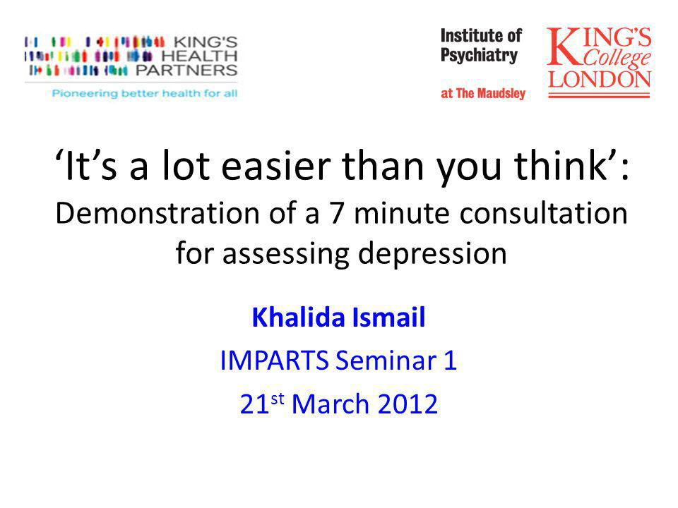 Its a lot easier than you think: Demonstration of a 7 minute consultation for assessing depression Khalida Ismail IMPARTS Seminar 1 21 st March 2012