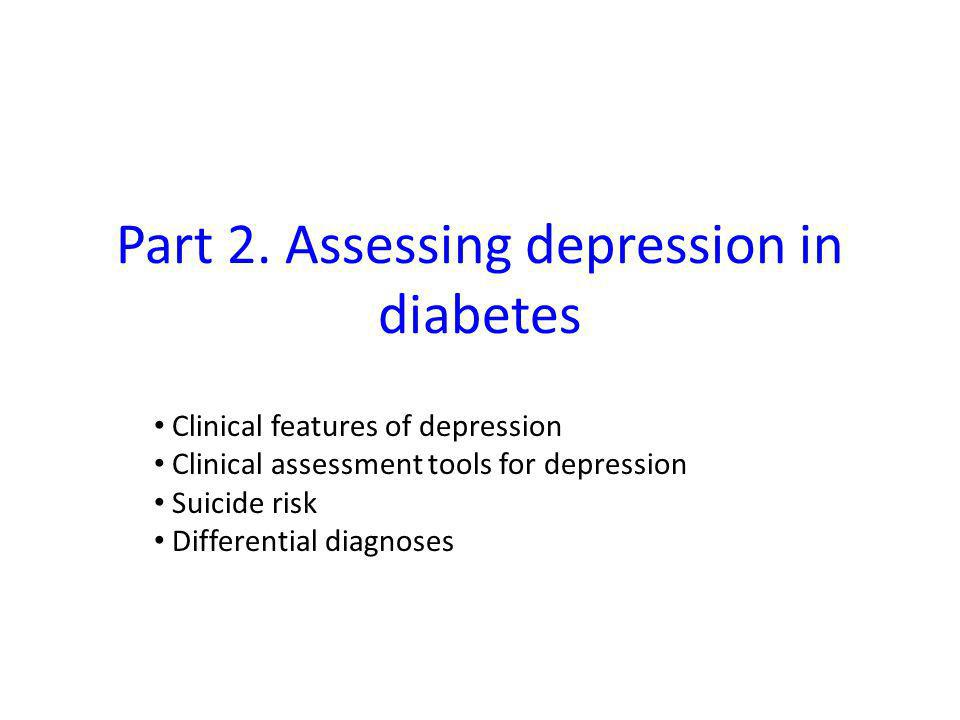 Part 2. Assessing depression in diabetes Clinical features of depression Clinical assessment tools for depression Suicide risk Differential diagnoses