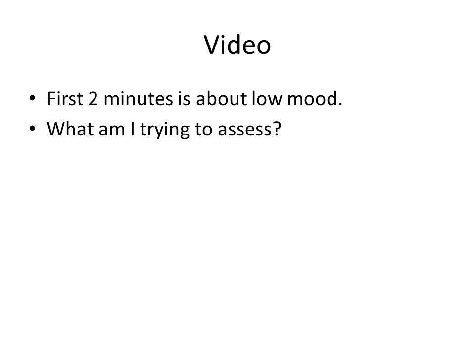 Video First 2 minutes is about low mood. What am I trying to assess