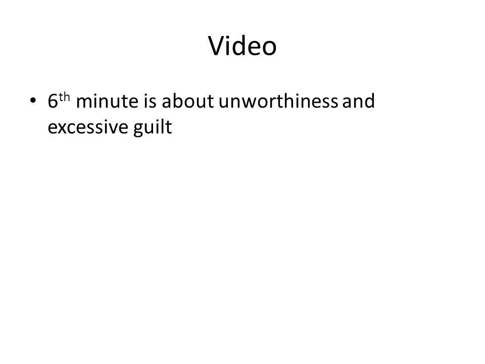 Video 6 th minute is about unworthiness and excessive guilt