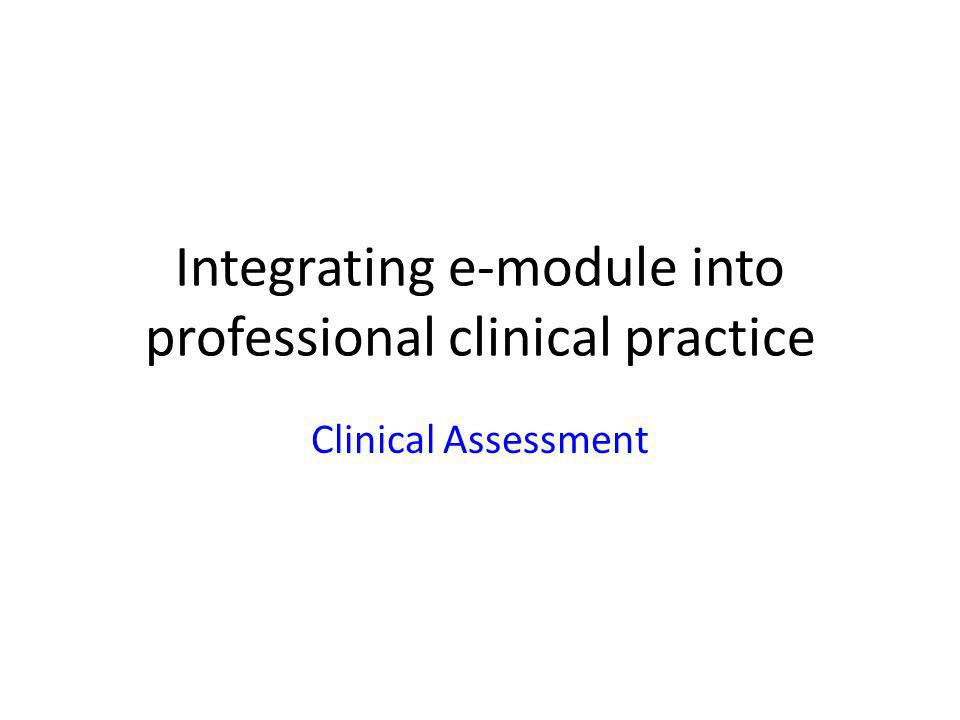 Integrating e-module into professional clinical practice Clinical Assessment