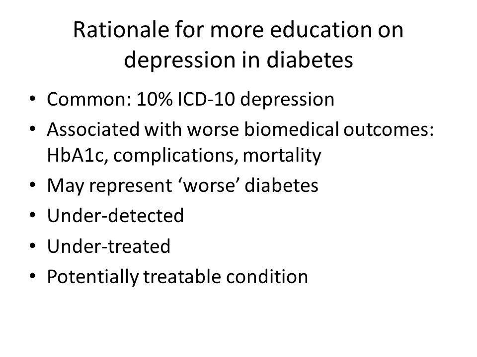 Rationale for more education on depression in diabetes Common: 10% ICD-10 depression Associated with worse biomedical outcomes: HbA1c, complications, mortality May represent worse diabetes Under-detected Under-treated Potentially treatable condition