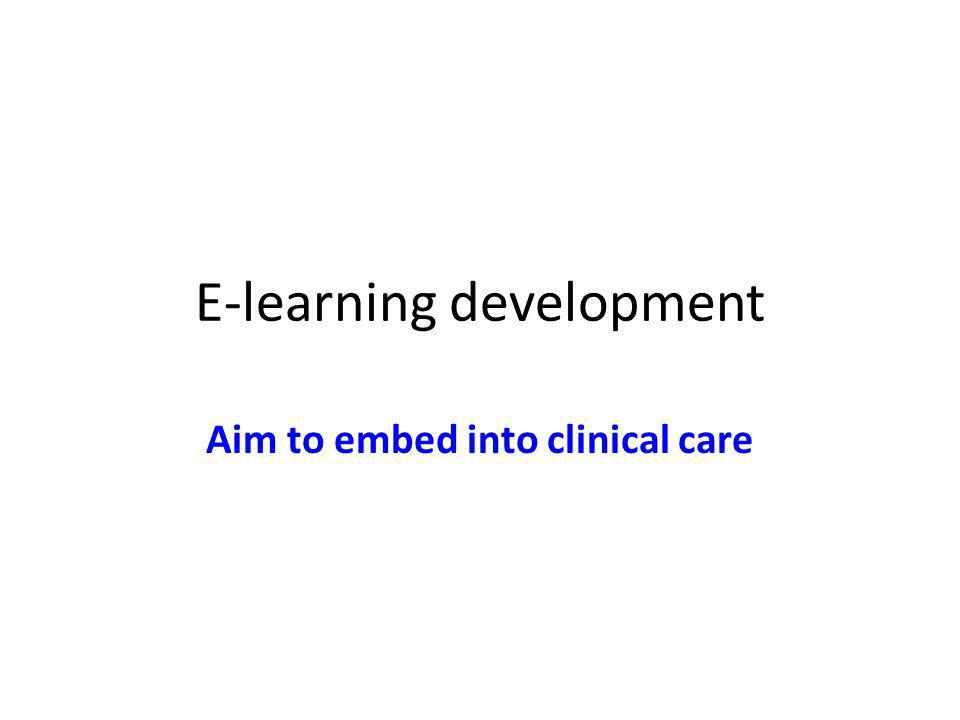 E-learning development Aim to embed into clinical care