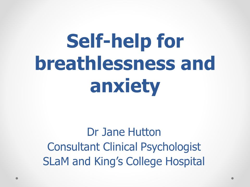 Self-help for breathlessness and anxiety Dr Jane Hutton Consultant Clinical Psychologist SLaM and Kings College Hospital