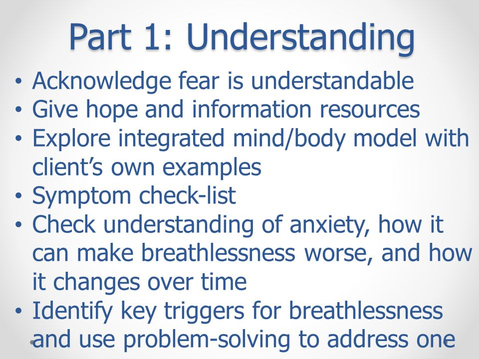 Part 1: Understanding Acknowledge fear is understandable Give hope and information resources Explore integrated mind/body model with clients own examp