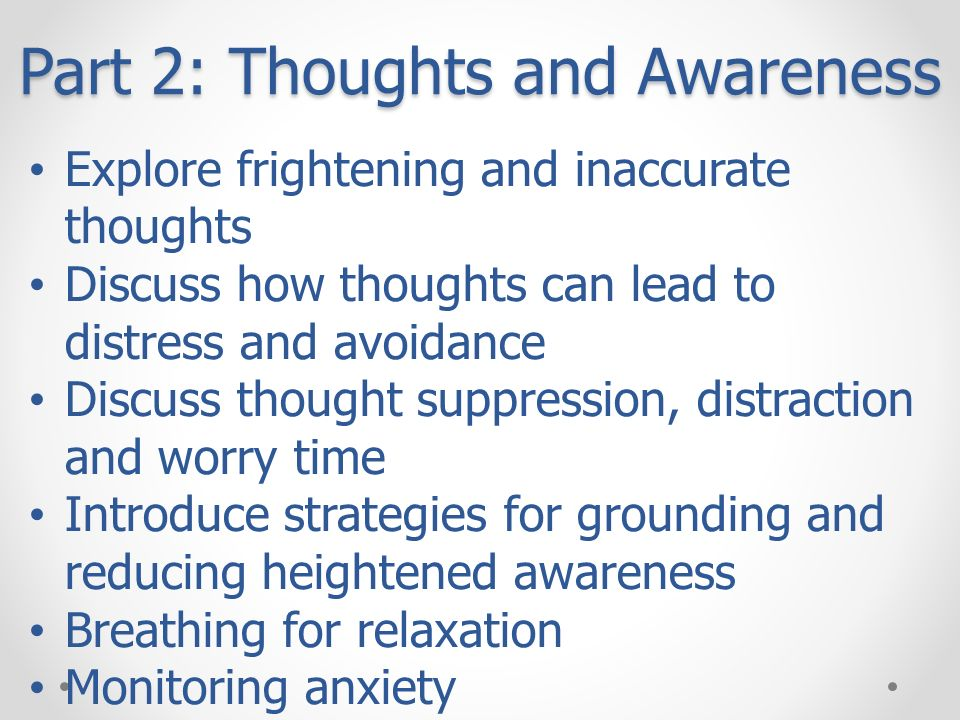 Part 2: Thoughts and Awareness Explore frightening and inaccurate thoughts Discuss how thoughts can lead to distress and avoidance Discuss thought sup
