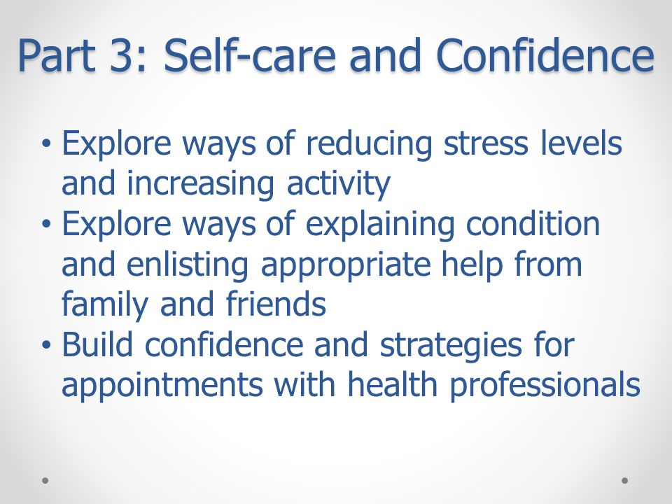 Part 3: Self-care and Confidence Explore ways of reducing stress levels and increasing activity Explore ways of explaining condition and enlisting app