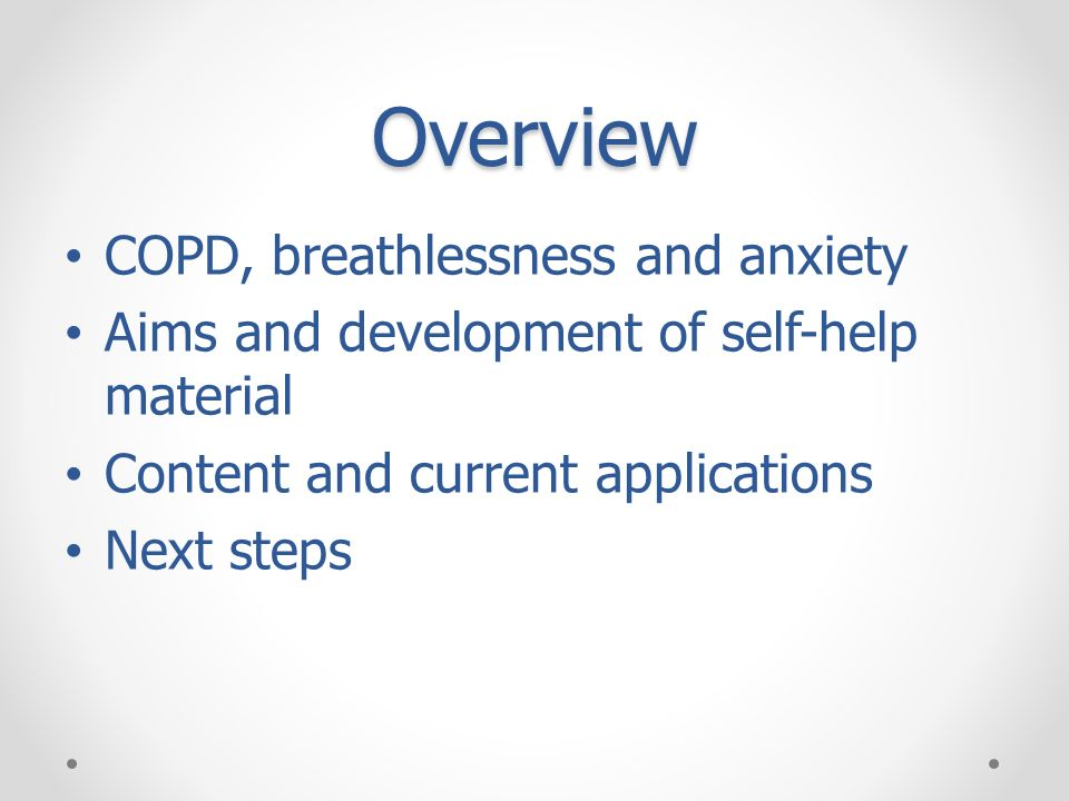 Overview COPD, breathlessness and anxiety Aims and development of self-help material Content and current applications Next steps