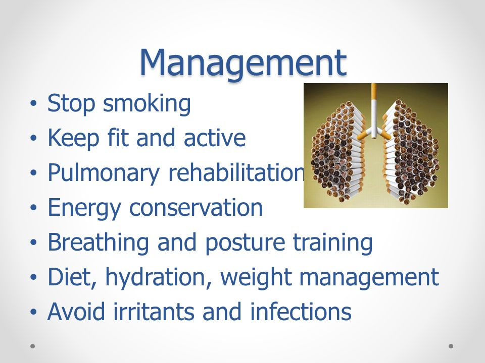 Management Stop smoking Keep fit and active Pulmonary rehabilitation Energy conservation Breathing and posture training Diet, hydration, weight manage