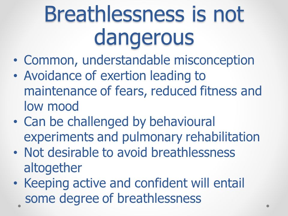 Breathlessness is not dangerous Common, understandable misconception Avoidance of exertion leading to maintenance of fears, reduced fitness and low mo