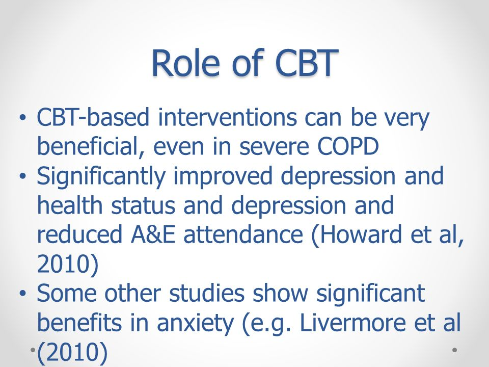 Role of CBT CBT-based interventions can be very beneficial, even in severe COPD Significantly improved depression and health status and depression and