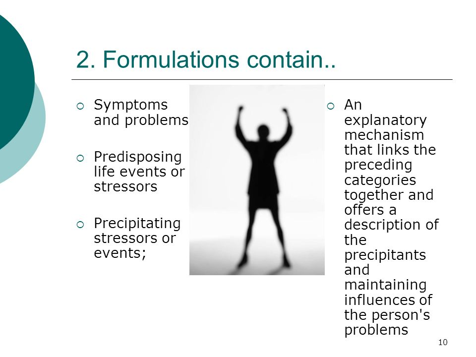 10 2. Formulations contain.. Symptoms and problems Predisposing life events or stressors Precipitating stressors or events; An explanatory mechanism t