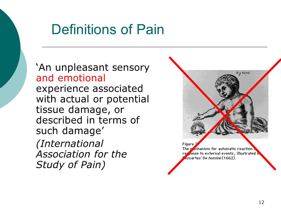 12 Definitions of Pain An unpleasant sensory and emotional experience associated with actual or potential tissue damage, or described in terms of such