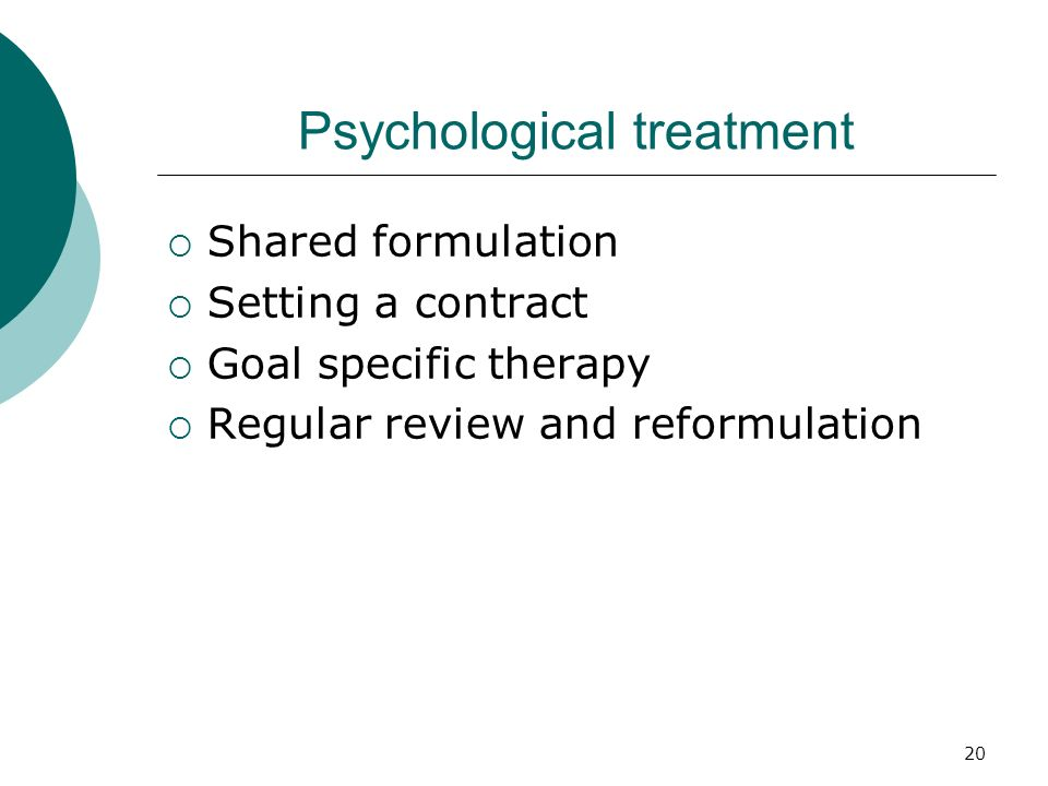 20 Psychological treatment Shared formulation Setting a contract Goal specific therapy Regular review and reformulation