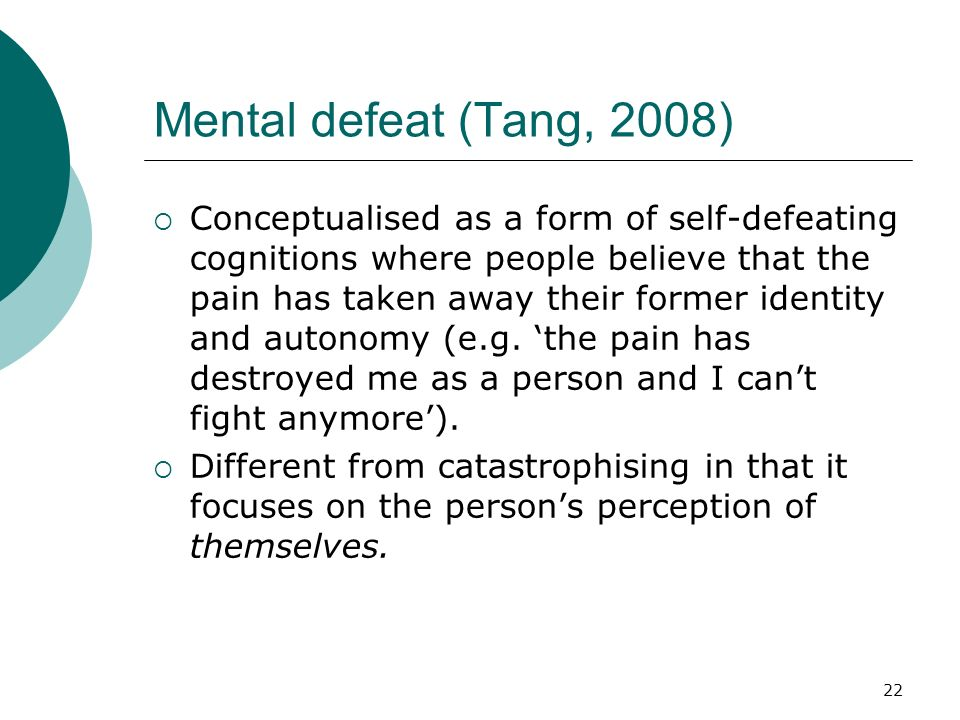 22 Mental defeat (Tang, 2008) Conceptualised as a form of self-defeating cognitions where people believe that the pain has taken away their former ide