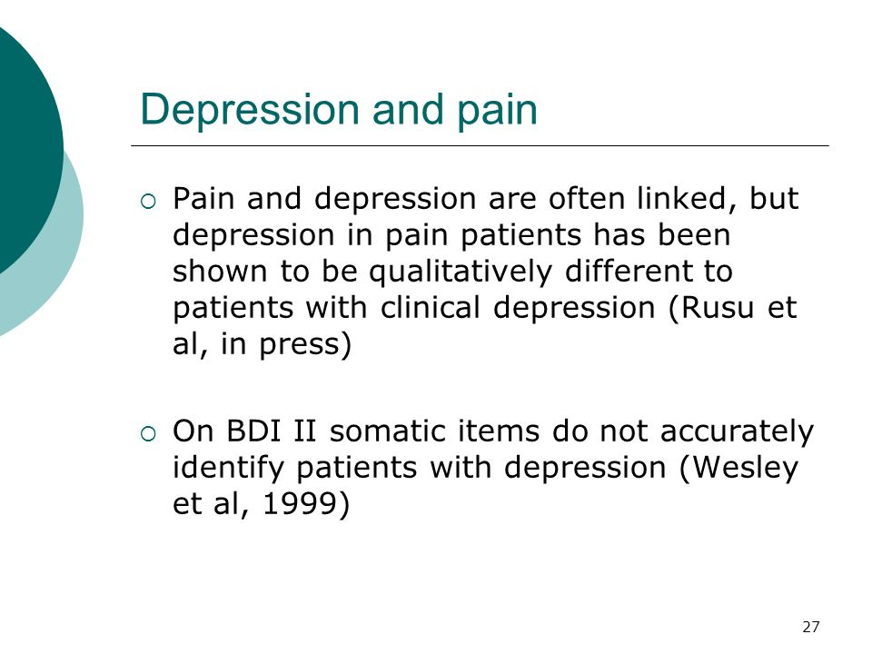 27 Depression and pain Pain and depression are often linked, but depression in pain patients has been shown to be qualitatively different to patients
