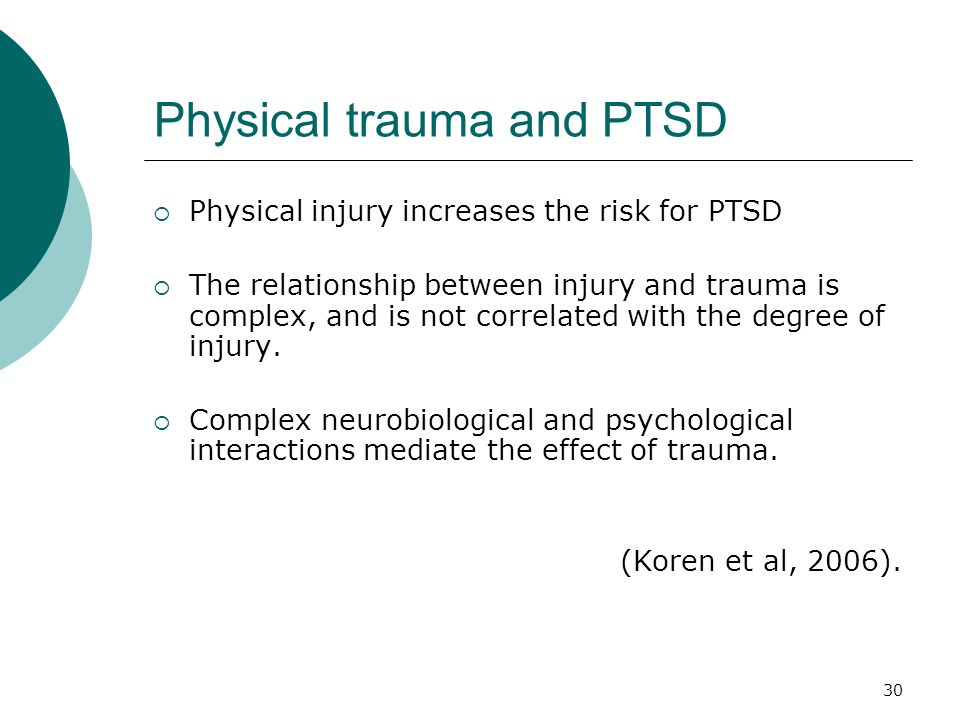 30 Physical trauma and PTSD Physical injury increases the risk for PTSD The relationship between injury and trauma is complex, and is not correlated w