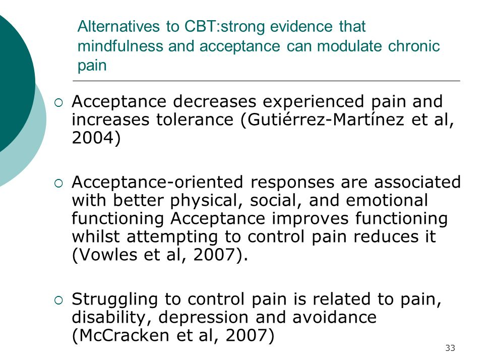 33 Alternatives to CBT:strong evidence that mindfulness and acceptance can modulate chronic pain Acceptance decreases experienced pain and increases t