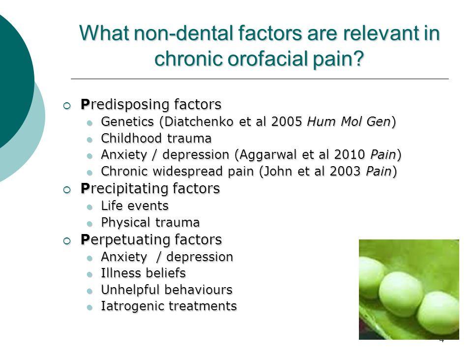 4 What non-dental factors are relevant in chronic orofacial pain? Predisposing factors Predisposing factors Genetics (Diatchenko et al 2005 Hum Mol Ge