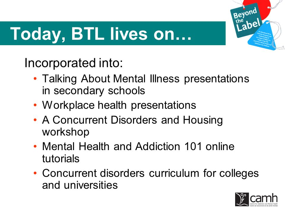 Today, BTL lives on… Incorporated into: Talking About Mental Illness presentations in secondary schools Workplace health presentations A Concurrent Di