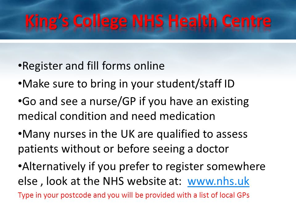 Register and fill forms online Make sure to bring in your student/staff ID Go and see a nurse/GP if you have an existing medical condition and need medication Many nurses in the UK are qualified to assess patients without or before seeing a doctor Alternatively if you prefer to register somewhere else, look at the NHS website at: www.nhs.ukwww.nhs.uk Type in your postcode and you will be provided with a list of local GPs