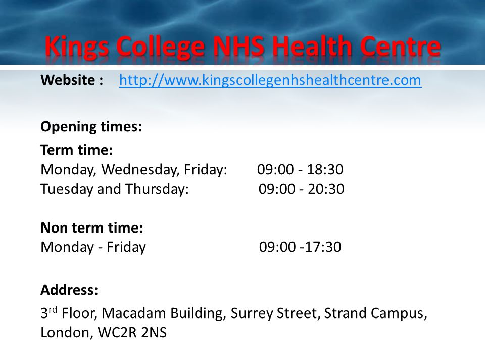 Website :http://www.kingscollegenhshealthcentre.comhttp://www.kingscollegenhshealthcentre.com Opening times: Term time: Monday, Wednesday, Friday: 09:00 - 18:30 Tuesday and Thursday: 09:00 - 20:30 Non term time: Monday - Friday 09:00 -17:30 Address: 3 rd Floor, Macadam Building, Surrey Street, Strand Campus, London, WC2R 2NS