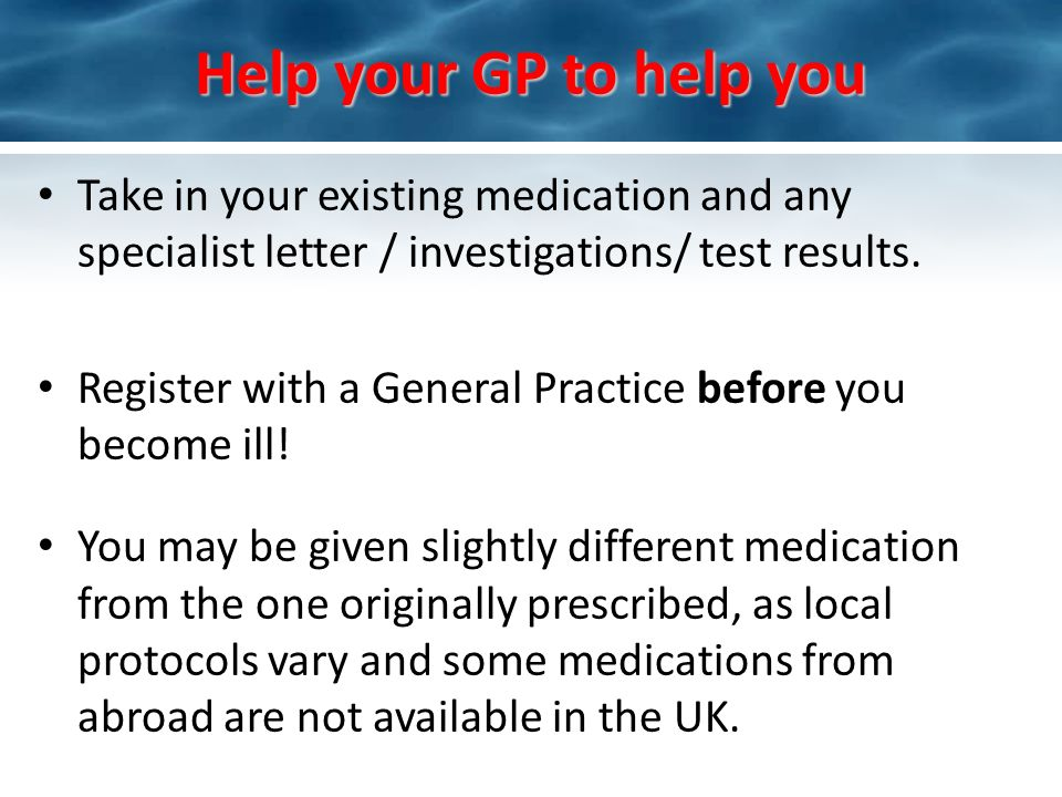 Help your GP to help you Take in your existing medication and any specialist letter / investigations/ test results. Register with a General Practice b