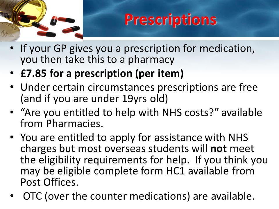 Prescriptions Prescriptions If your GP gives you a prescription for medication, you then take this to a pharmacy £7.85 for a prescription (per item) U