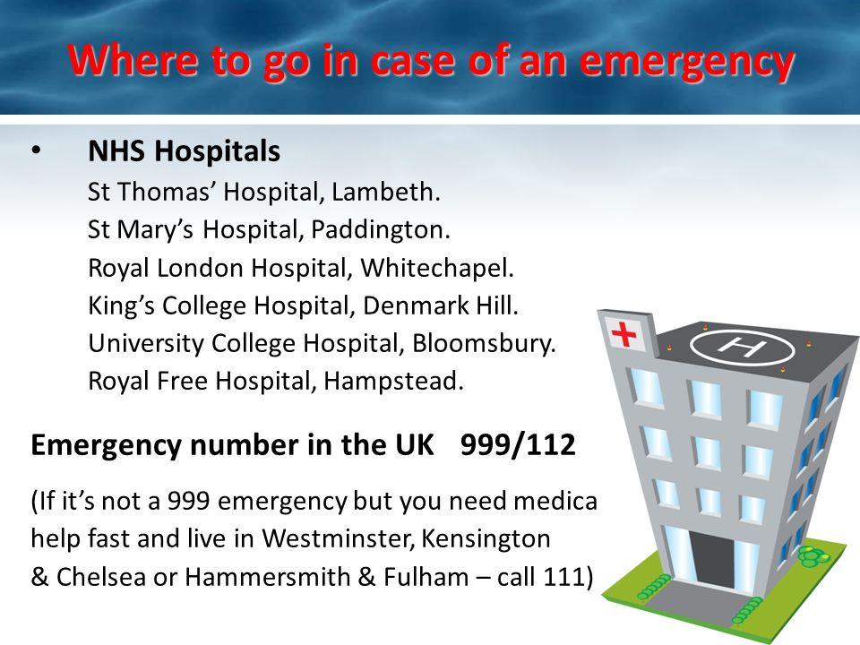 Where to go in case of an emergency NHS Hospitals St Thomas Hospital, Lambeth. St Marys Hospital, Paddington. Royal London Hospital, Whitechapel. King