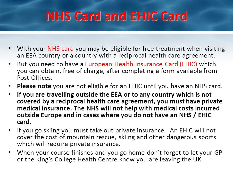 NHS Card and EHIC Card With your NHS card you may be eligible for free treatment when visiting an EEA country or a country with a reciprocal health care agreement.