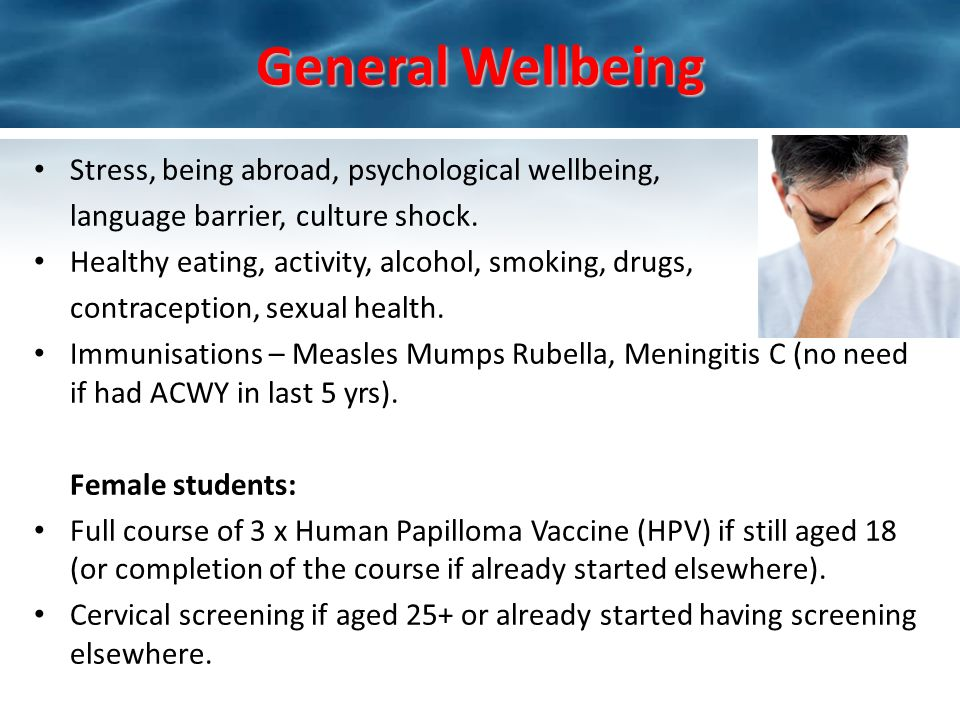 General Wellbeing Stress, being abroad, psychological wellbeing, language barrier, culture shock. Healthy eating, activity, alcohol, smoking, drugs, c