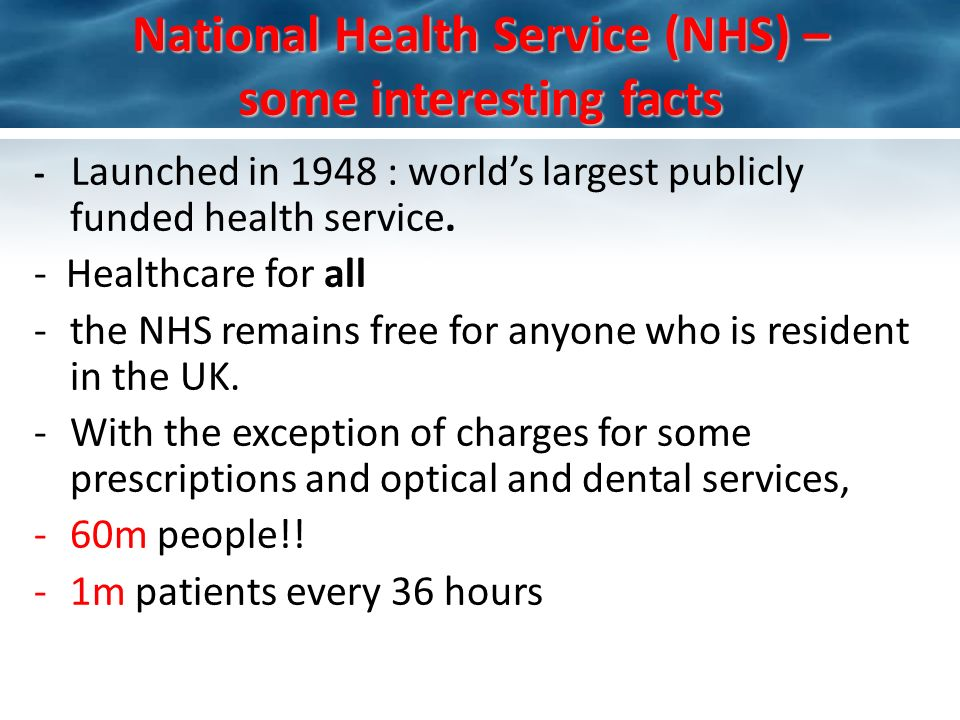 National Health Service (NHS) – some interesting facts - Launched in 1948 : worlds largest publicly funded health service.