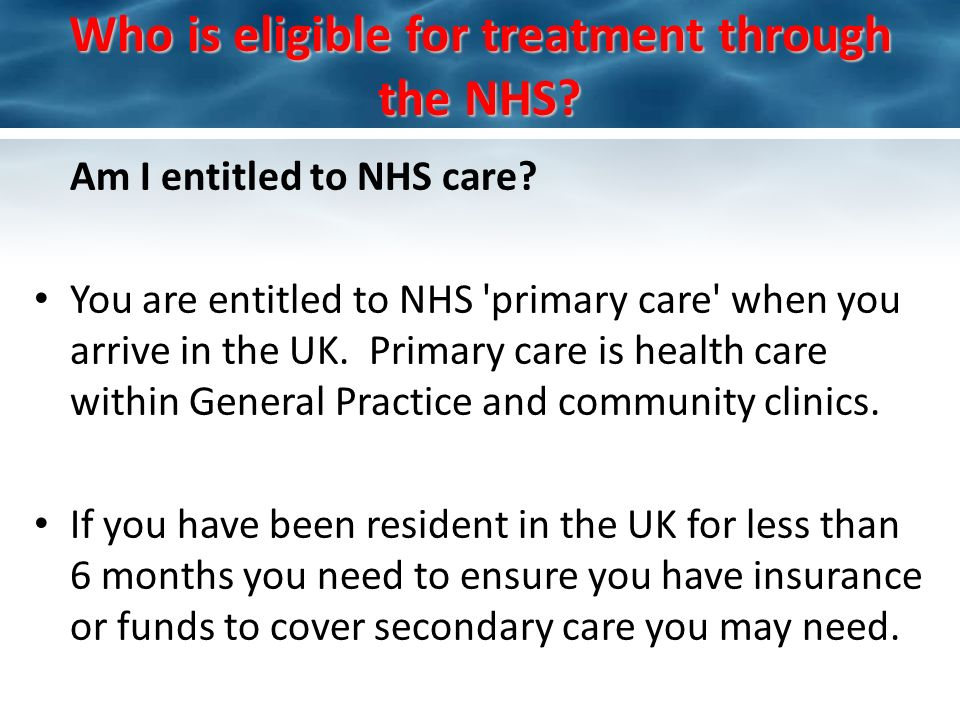 Who is eligible for treatment through the NHS? Am I entitled to NHS care? You are entitled to NHS 'primary care' when you arrive in the UK. Primary ca
