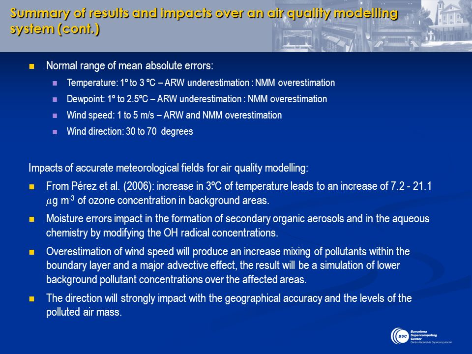 Summary of results and impacts over an air quality modelling system (cont.) Normal range of mean absolute errors: Temperature: 1º to 3 ºC – ARW undere