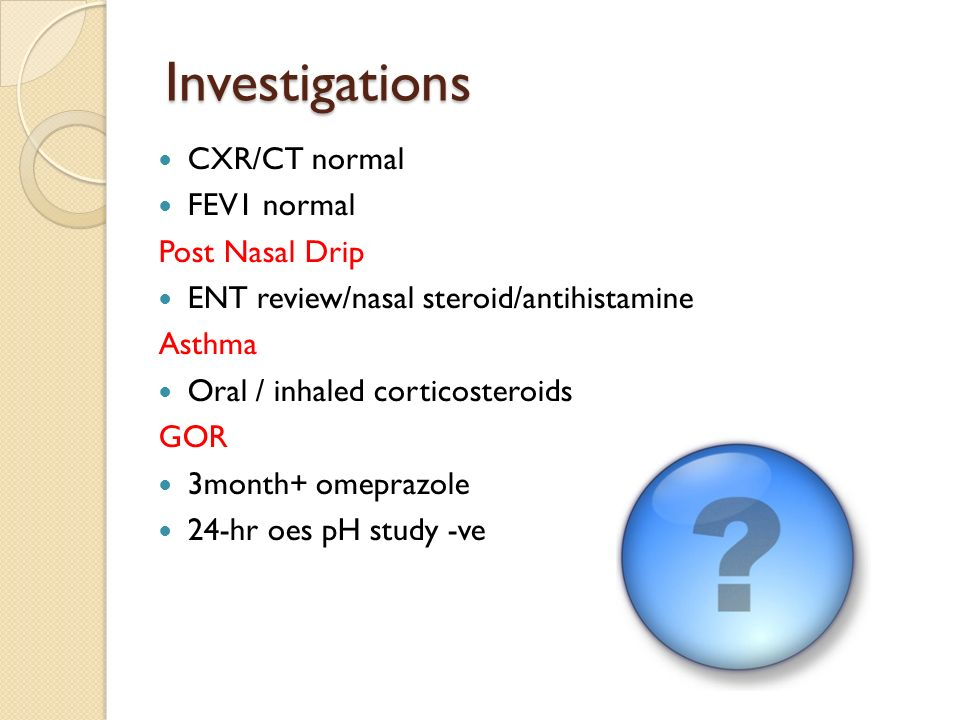 Investigations CXR/CT normal FEV1 normal Post Nasal Drip ENT review/nasal steroid/antihistamine Asthma Oral / inhaled corticosteroids GOR 3month+ omeprazole 24-hr oes pH study -ve