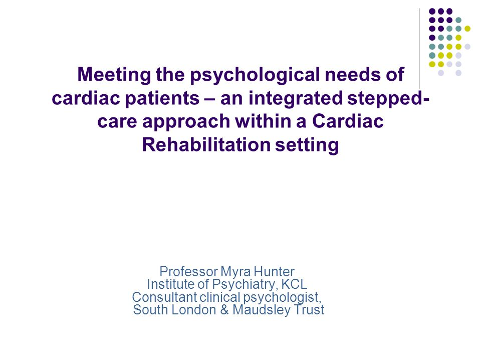 Meeting the psychological needs of cardiac patients – an integrated stepped- care approach within a Cardiac Rehabilitation setting Professor Myra Hunt
