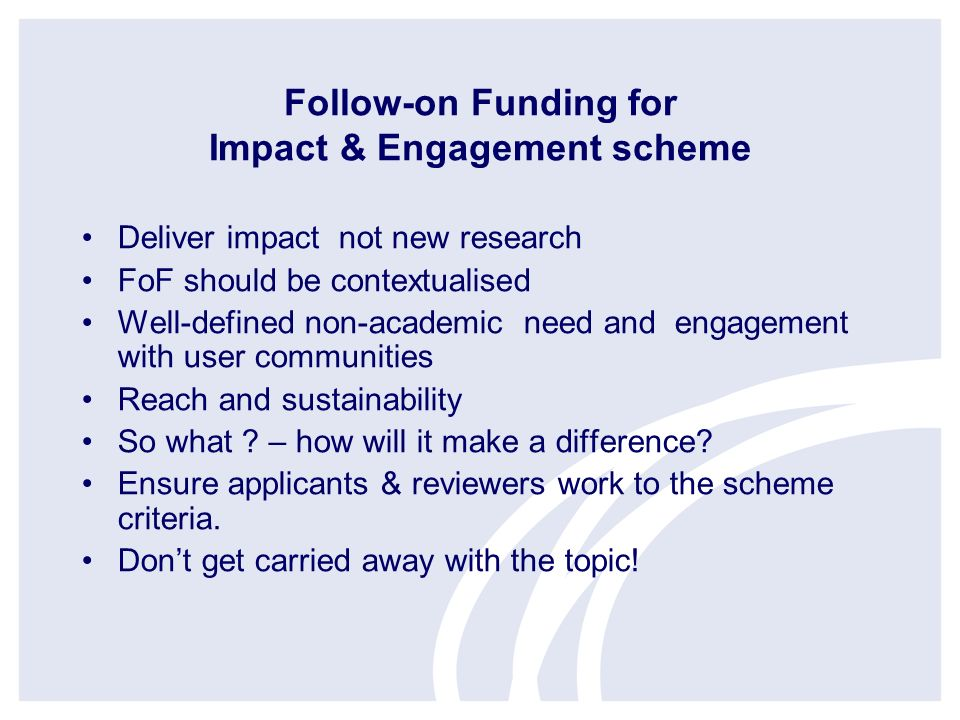 Follow-on Funding for Impact & Engagement scheme Deliver impact not new research FoF should be contextualised Well-defined non-academic need and engagement with user communities Reach and sustainability So what .