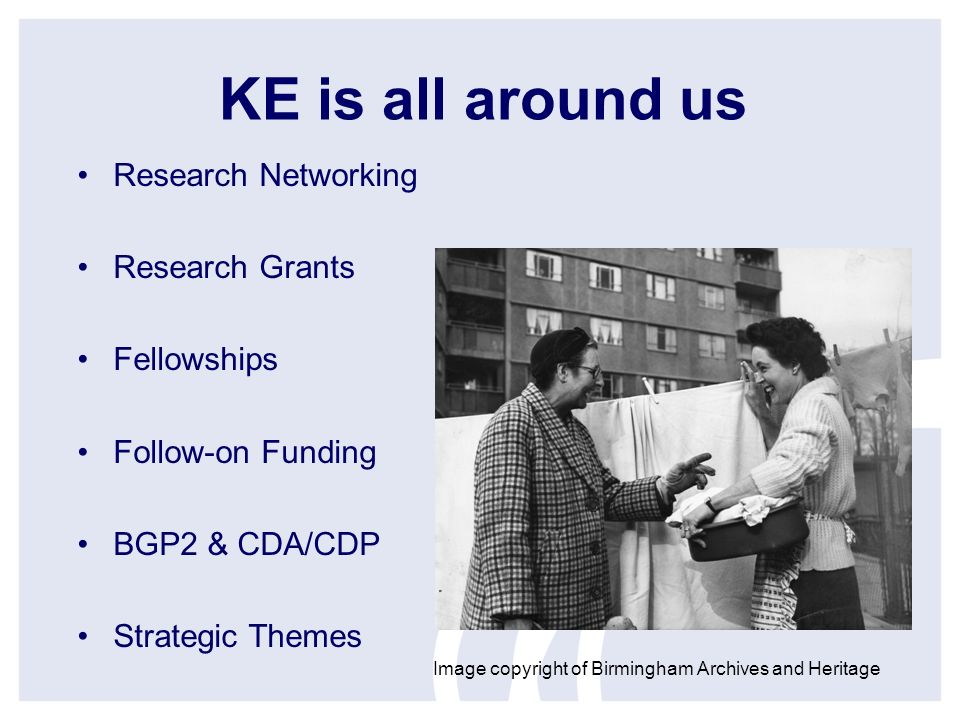 KE is all around us Research Networking Research Grants Fellowships Follow-on Funding BGP2 & CDA/CDP Strategic Themes Image copyright of Birmingham Archives and Heritage